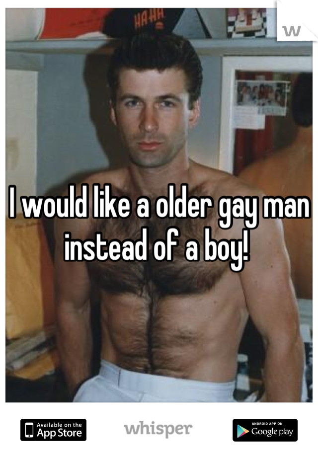 I would like a older gay man instead of a boy!