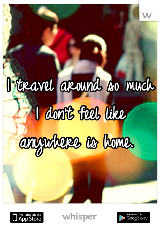 I travel around so much I don't feel like anywhere is home.