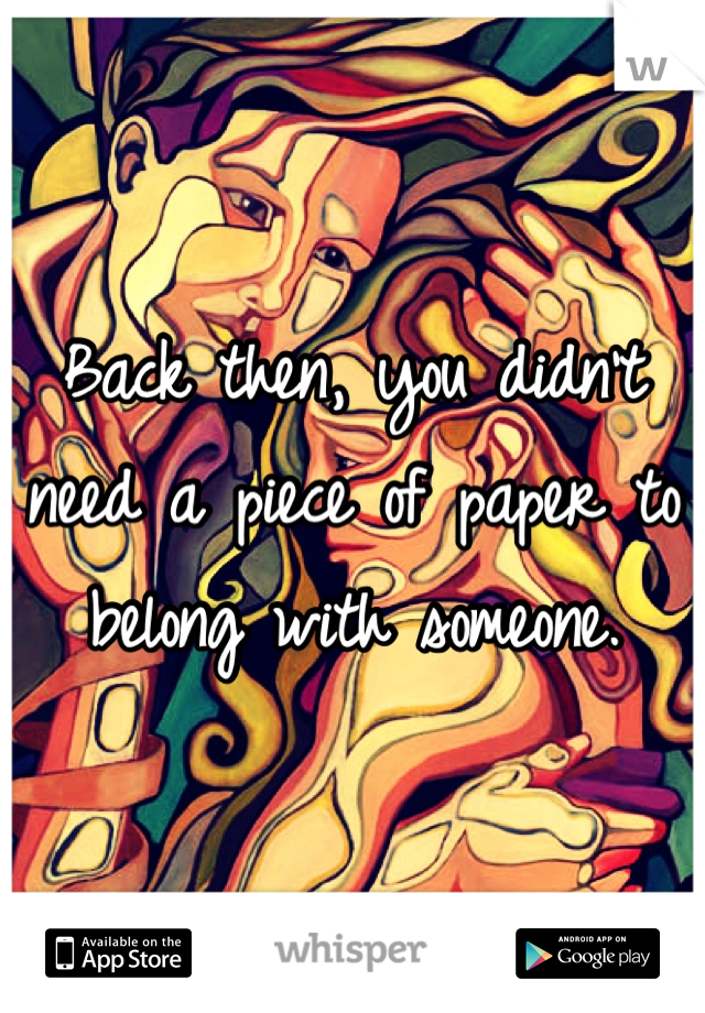 Back then, you didn't need a piece of paper to belong with someone.