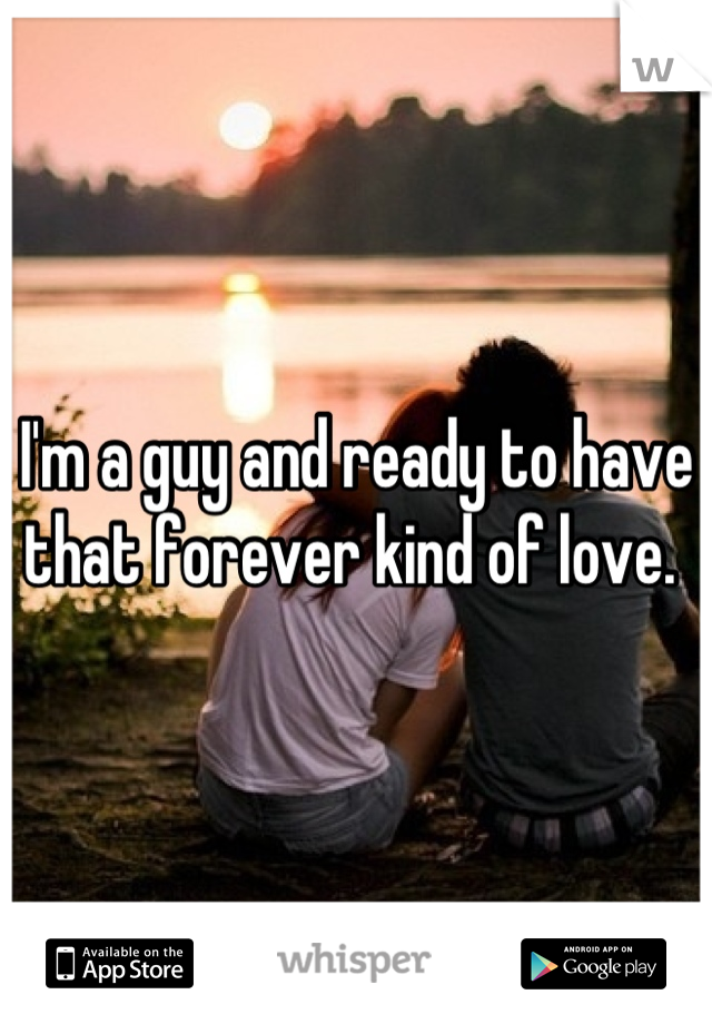 I'm a guy and ready to have that forever kind of love.