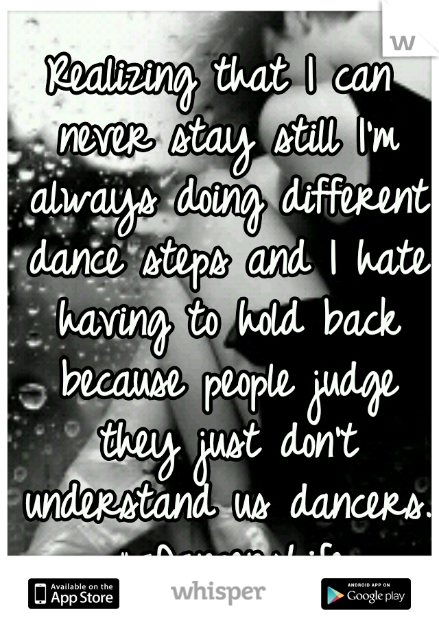 Realizing that I can never stay still I'm always doing different dance steps and I hate having to hold back because people judge they just don't understand us dancers. #aDancersLife