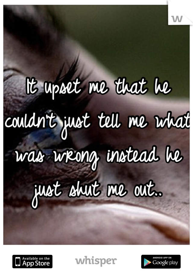 It upset me that he couldn't just tell me what was wrong instead he just shut me out..