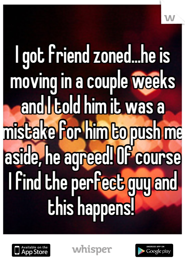 I got friend zoned...he is moving in a couple weeks and I told him it was a mistake for him to push me aside, he agreed! Of course I find the perfect guy and this happens!