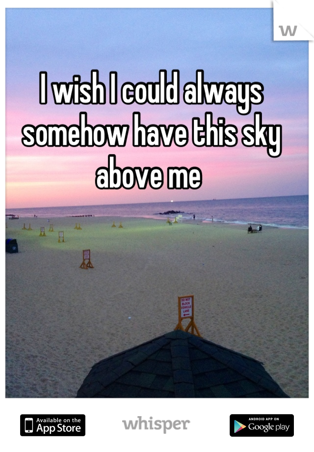 I wish I could always somehow have this sky above me