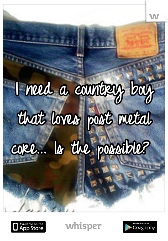 I need a country boy that loves post metal core... Is the possible?