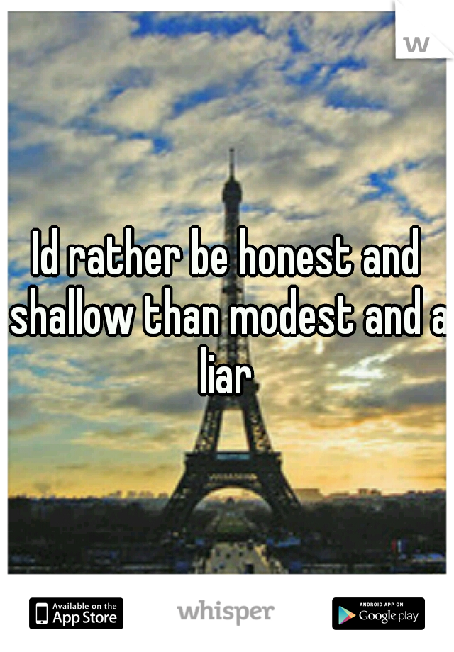 Id rather be honest and shallow than modest and a liar