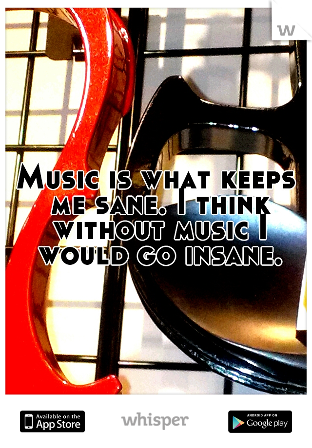 Music is what keeps me sane. I think without music I would go insane.