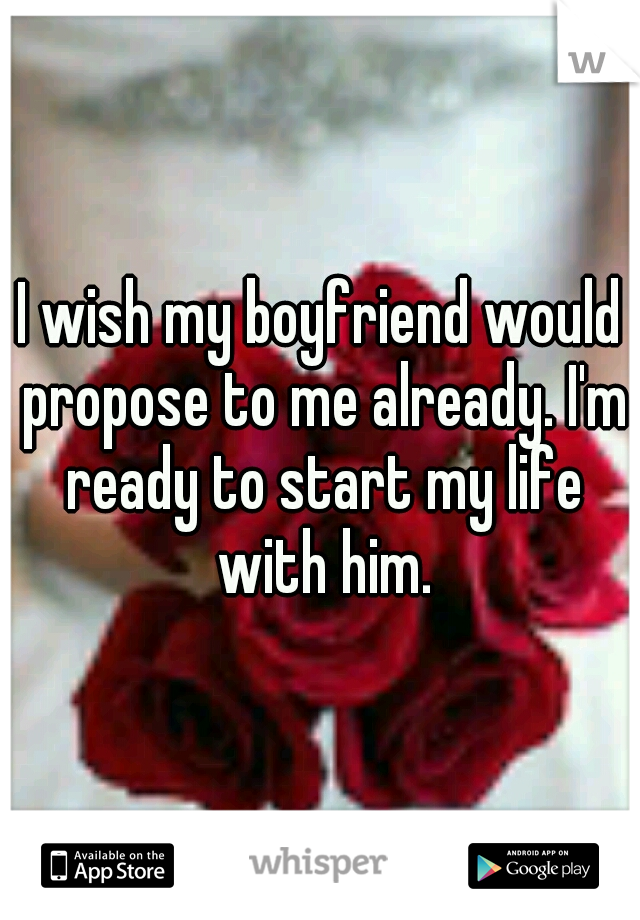 I wish my boyfriend would propose to me already. I'm ready to start my life with him.