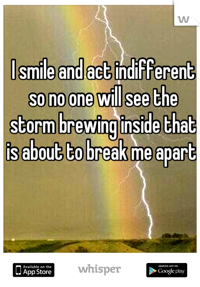 I smile and act indifferent so no one will see the storm brewing inside that is about to break me apart.