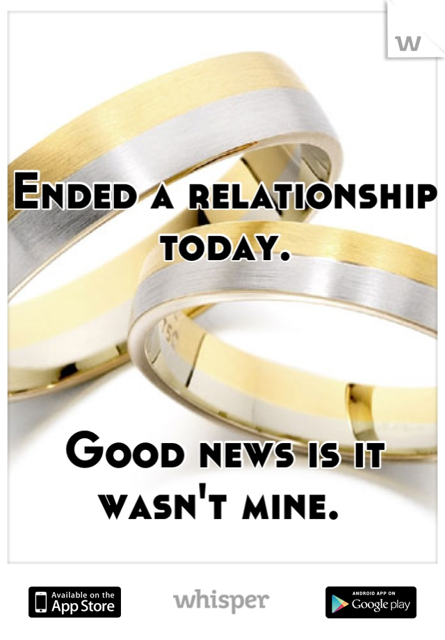 Ended a relationship today.     Good news is it wasn't mine.