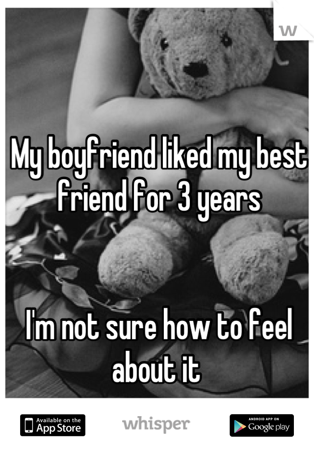 My boyfriend liked my best friend for 3 years    I'm not sure how to feel about it