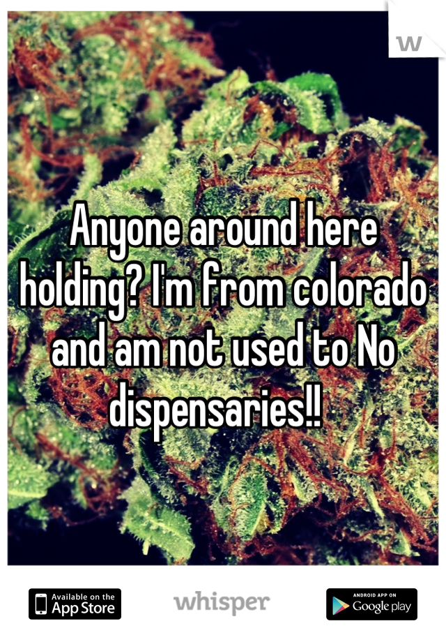 Anyone around here holding? I'm from colorado and am not used to No dispensaries!!