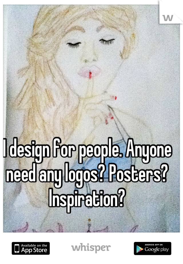 I design for people. Anyone need any logos? Posters? Inspiration?