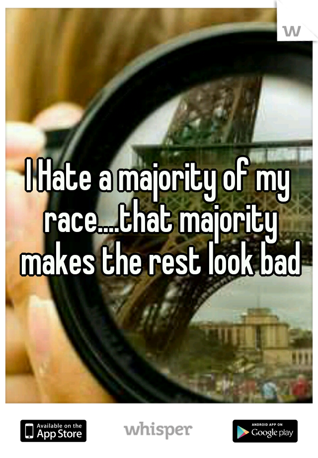 I Hate a majority of my race....that majority makes the rest look bad