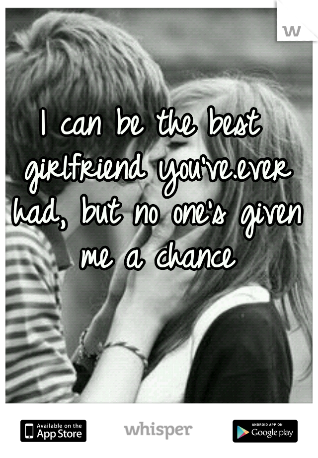 I can be the best girlfriend you've.ever had, but no one's given me a chance