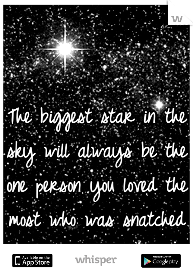 The biggest star in the sky will always be the one person you loved the most who was snatched from you!