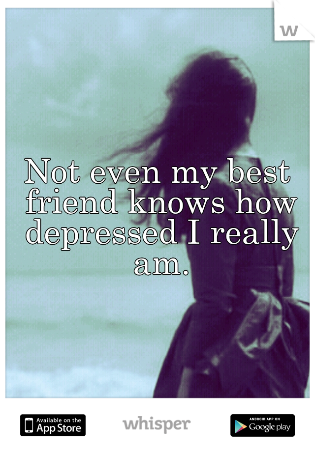 Not even my best friend knows how depressed I really am.