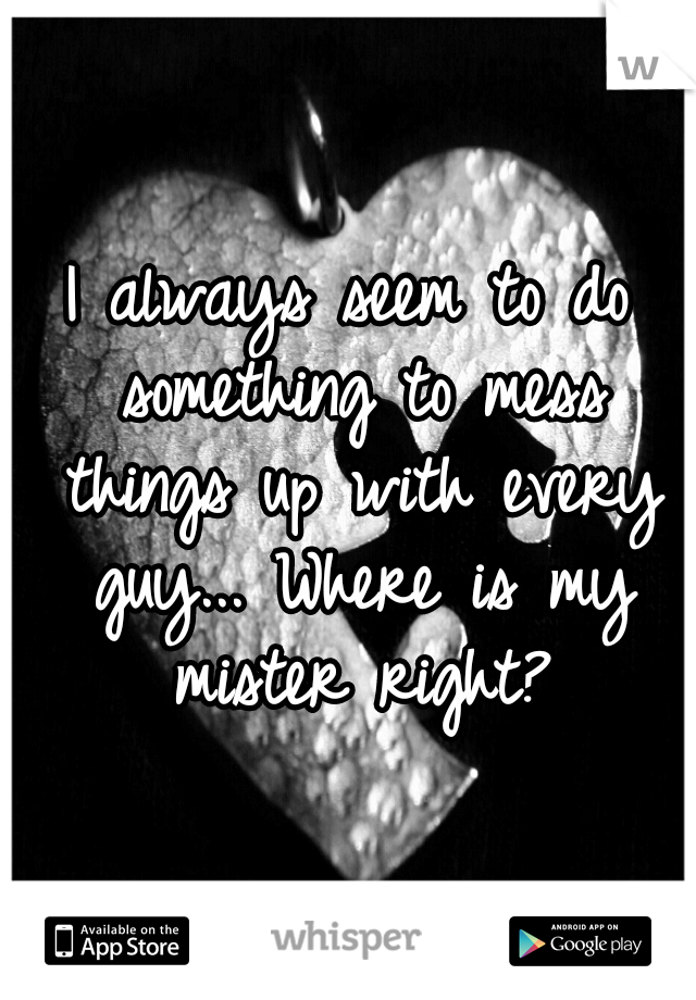 I always seem to do something to mess things up with every guy... Where is my mister right?