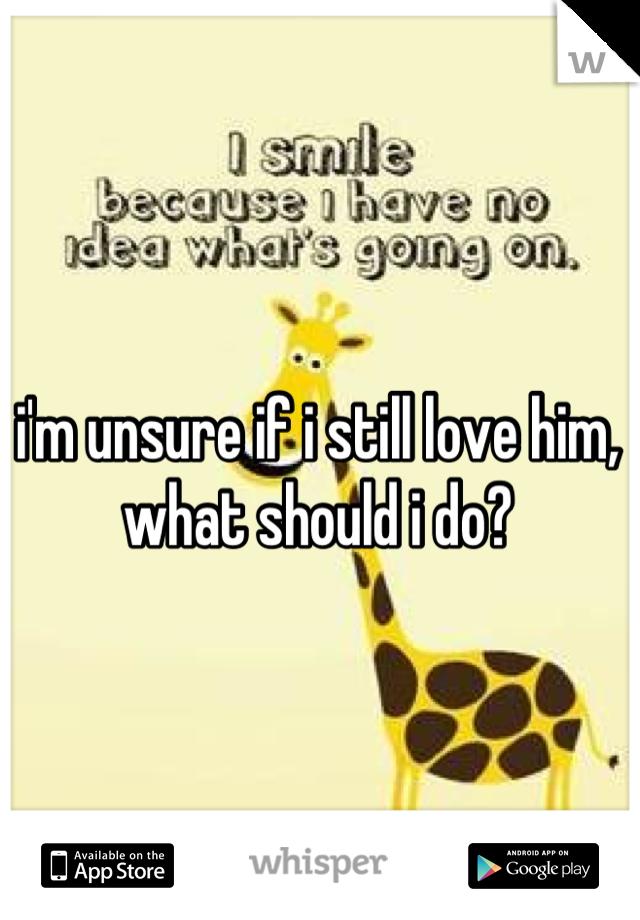 i'm unsure if i still love him, what should i do?