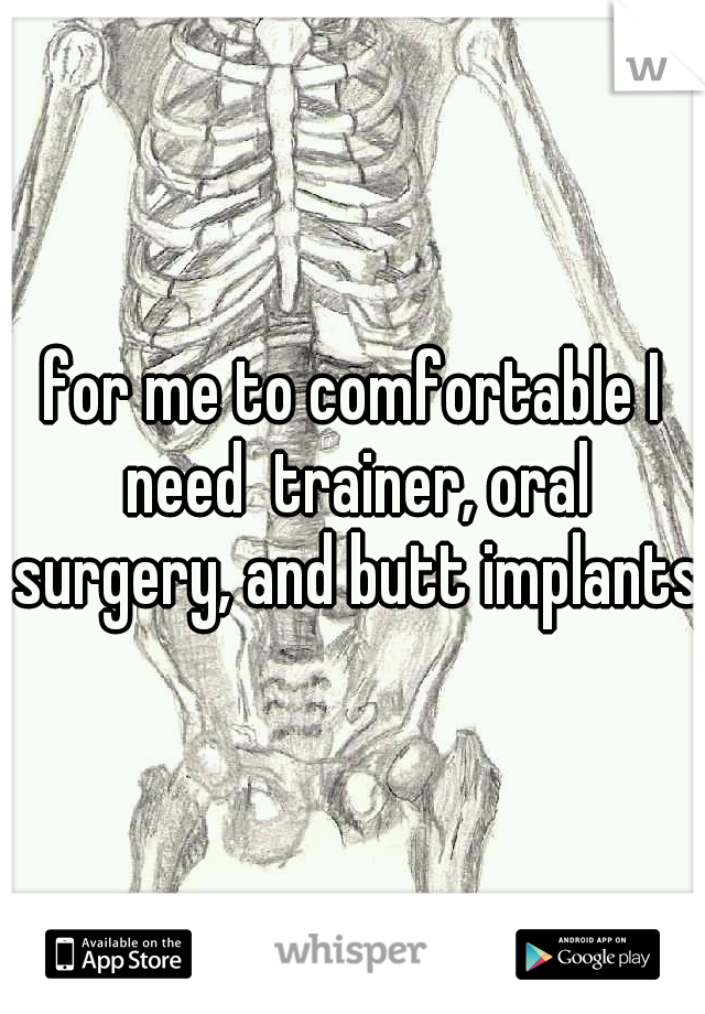 for me to comfortable I need  trainer, oral surgery, and butt implants