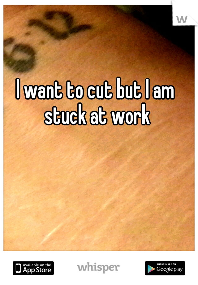 I want to cut but I am stuck at work