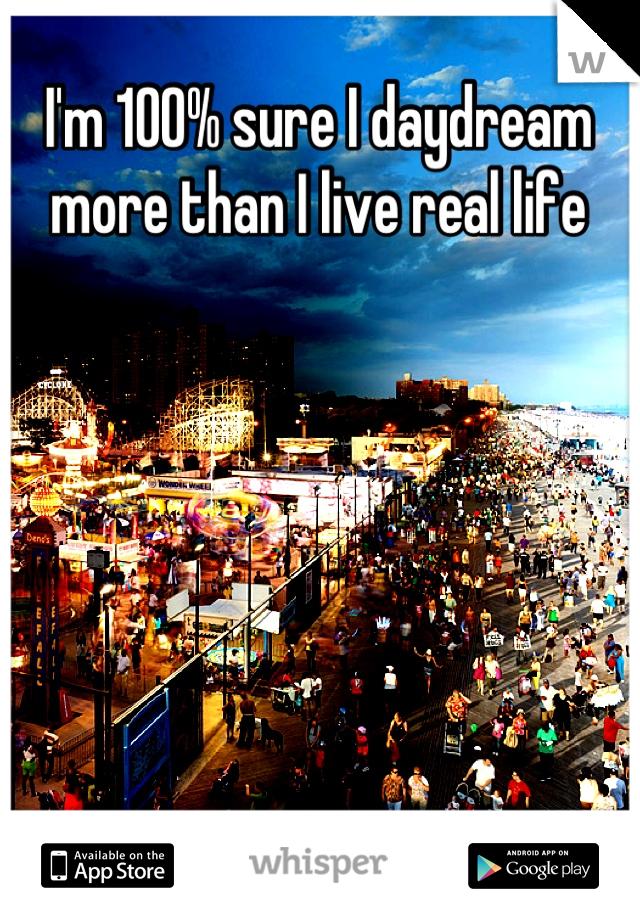 I'm 100% sure I daydream more than I live real life