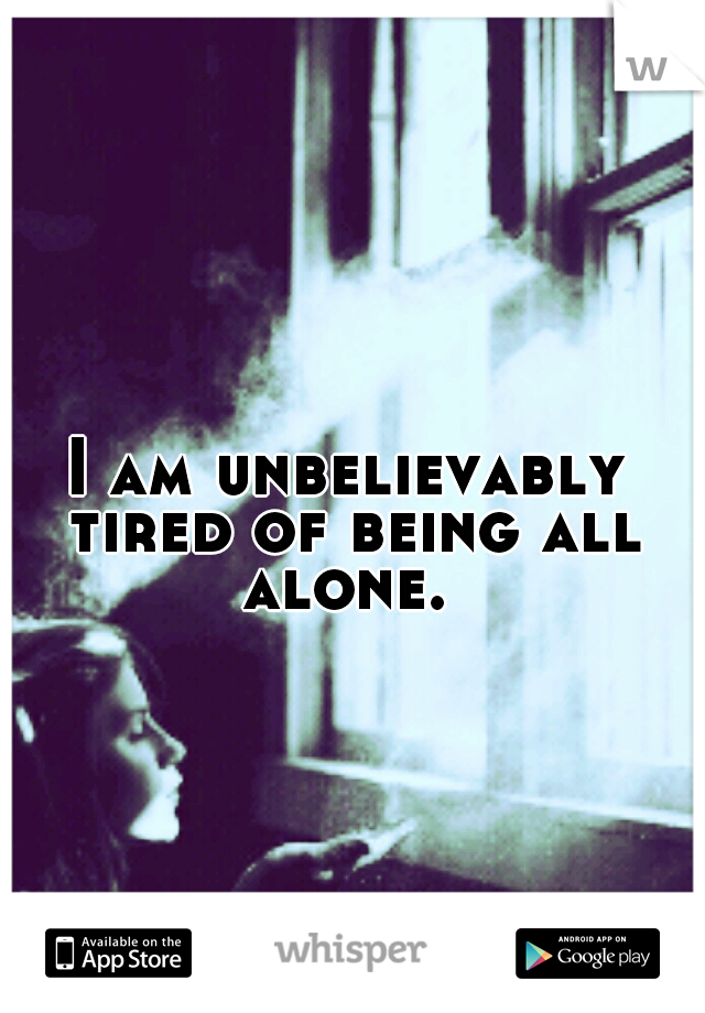 I am unbelievably tired of being all alone.
