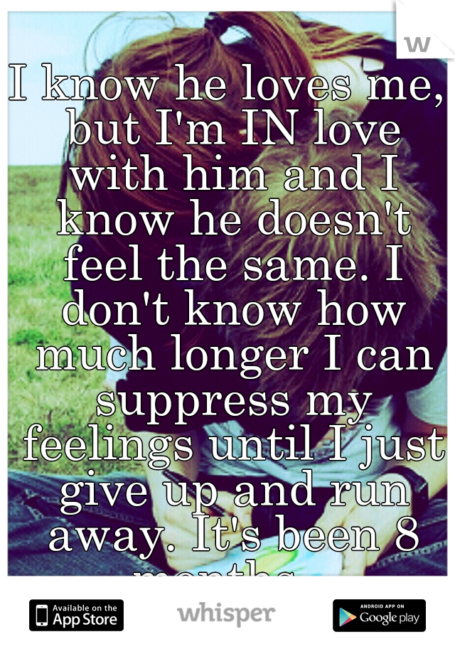 I know he loves me, but I'm IN love with him and I know he doesn't feel the same. I don't know how much longer I can suppress my feelings until I just give up and run away. It's been 8 months...