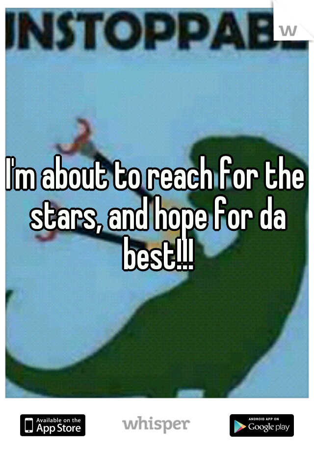 I'm about to reach for the stars, and hope for da best!!!