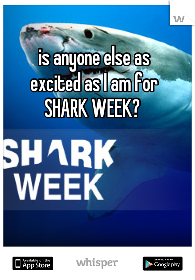is anyone else as  excited as I am for  SHARK WEEK?