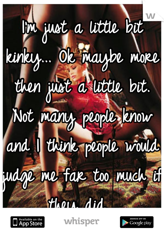 I'm just a little bit kinky... Ok maybe more then just a little bit. Not many people know and I think people would judge me far too much if they did.