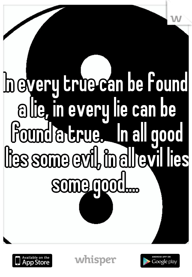 In every true can be found a lie, in every lie can be found a true.  In all good lies some evil, in all evil lies some good....
