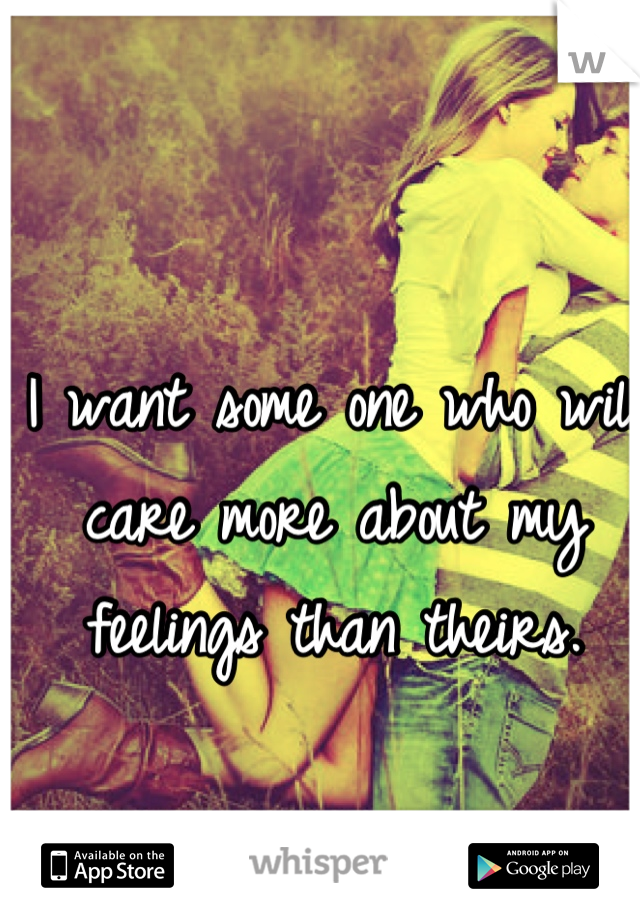 I want some one who will care more about my feelings than theirs.