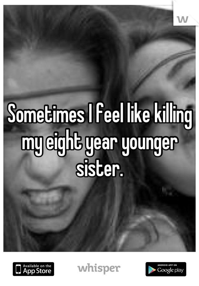 Sometimes I feel like killing my eight year younger sister.