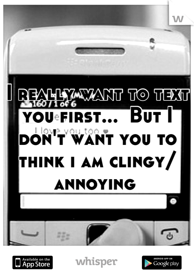 I really want to text you first...  But I don't want you to think i am clingy/ annoying