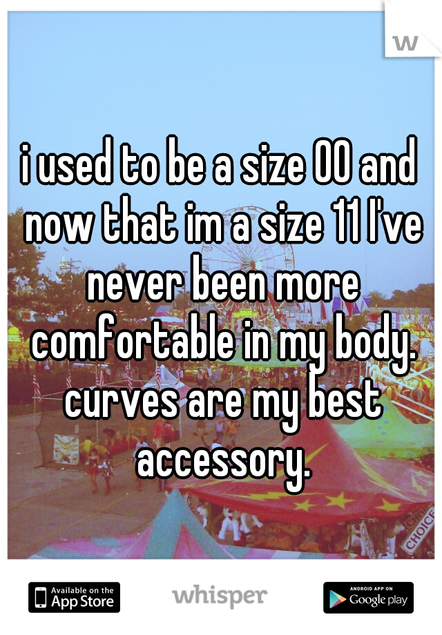 i used to be a size 00 and now that im a size 11 I've never been more comfortable in my body. curves are my best accessory.