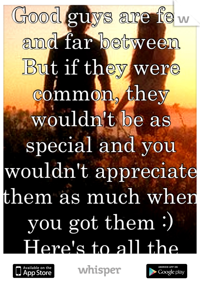Good guys are few and far between But if they were common, they wouldn't be as special and you wouldn't appreciate them as much when you got them :) Here's to all the good ones out there!