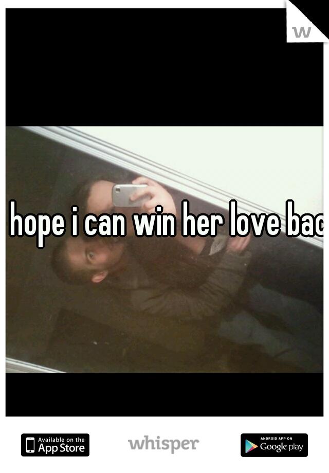 I hope i can win her love back