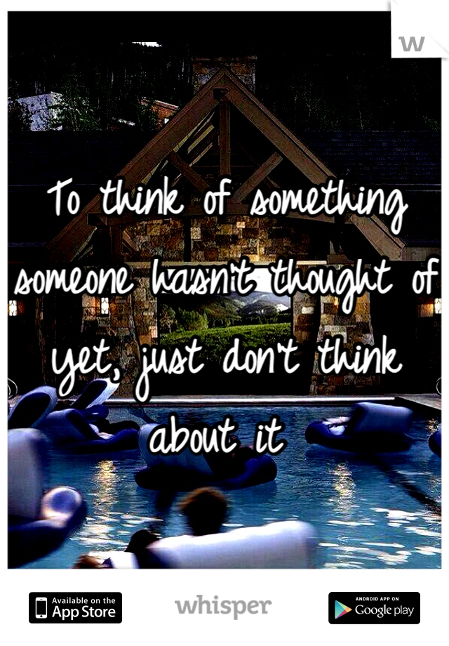To think of something someone hasn't thought of yet, just don't think about it