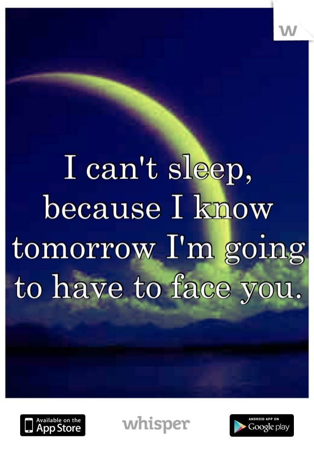 I can't sleep, because I know tomorrow I'm going to have to face you.