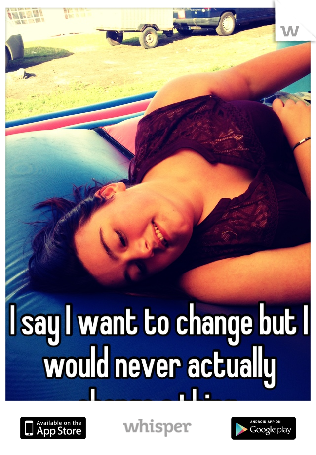 I say I want to change but I would never actually change a thing