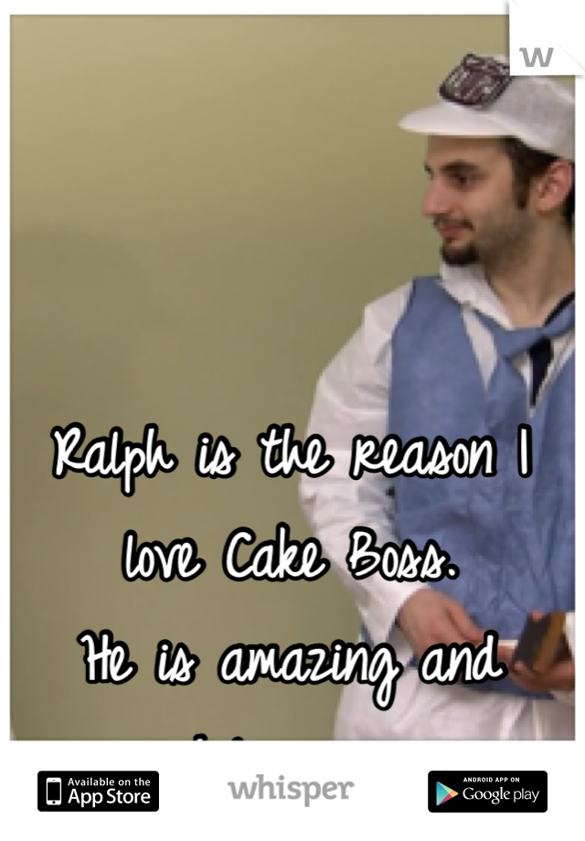 Ralph is the reason I love Cake Boss. He is amazing and hilarious.