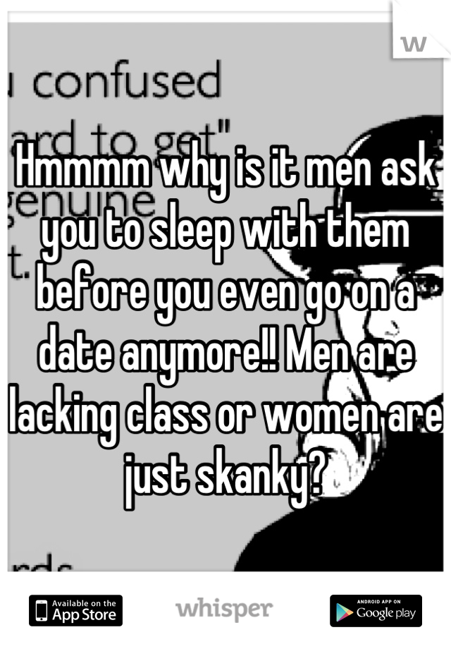 Hmmmm why is it men ask you to sleep with them before you even go on a date anymore!! Men are lacking class or women are just skanky?