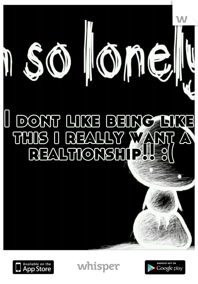 I dont like being like this i really want a realtionship!! :(