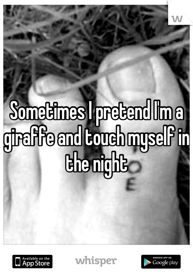Sometimes I pretend I'm a giraffe and touch myself in the night