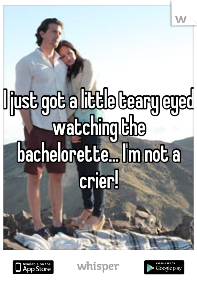 I just got a little teary eyed watching the bachelorette... I'm not a crier!
