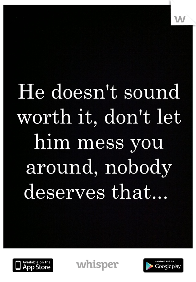 He doesn't sound worth it, don't let him mess you around, nobody deserves that...