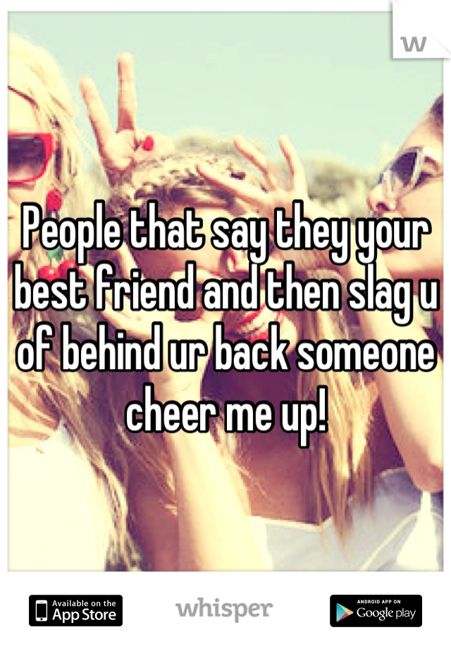People that say they your best friend and then slag u of behind ur back someone cheer me up!