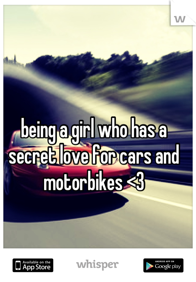 being a girl who has a secret love for cars and motorbikes <3