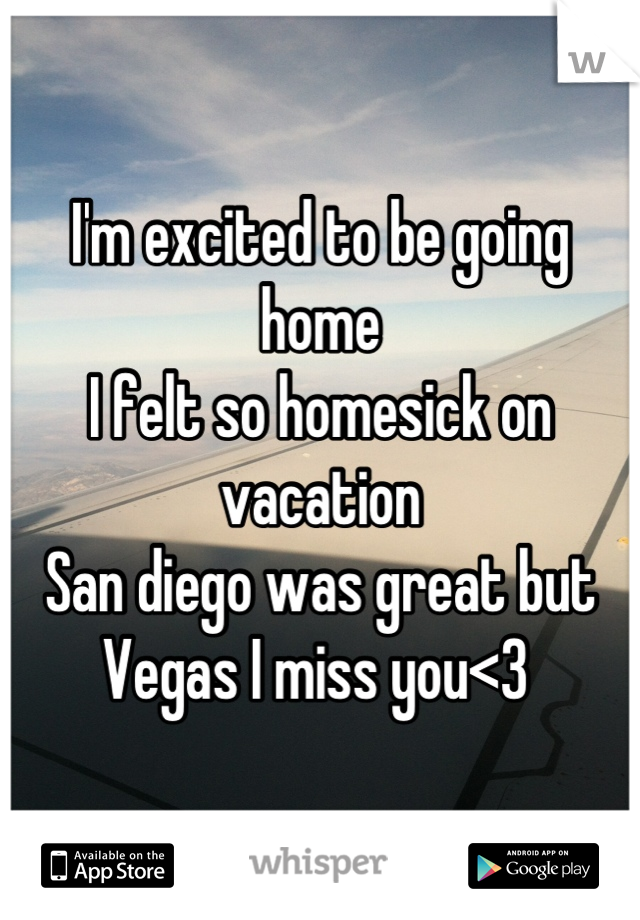 I'm excited to be going home I felt so homesick on vacation  San diego was great but Vegas I miss you<3